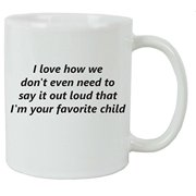 I Love How We Dont Even Need To Say It Out Loud That Im Your Favorite Child 11 Oz Ceramic Coffee Mug