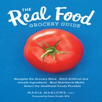 The Real Food Grocery Guide : Navigate the Grocery Store, Ditch Artificial and Unsafe Ingredients, Bust Nutritional Myths, and Select the Healthiest Foods Possible