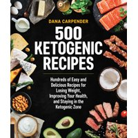 500 Ketogenic Recipes : Hundreds of Easy and Delicious Recipes for Losing Weight, Improving Your Health, and Staying in the Ketogenic Zone