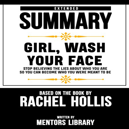 Extended Summary Of Girl, Wash Your Face: Stop Believing the Lies About Who You Are so You Can Become Who You Were Meant to Be – Based On The Book By Rachel Hollis -