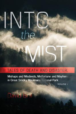 Into the Mist : Tales of Death Disaster, Mishaps and Misdeeds, Misfortune and Mayhem in Great Smoky Mountains National (The History Of The Great Smoky Mountains)