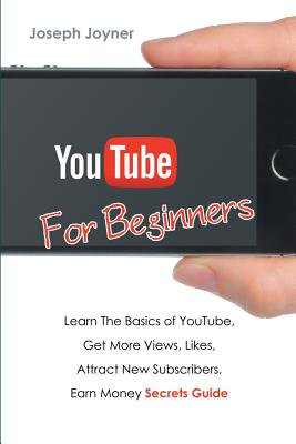 Youtube for Beginners : Learn the Basics of Youtube, Get More Views, Likes, Attract New Subscribers, Earn Money Secrets Guide (More Money More Problems)