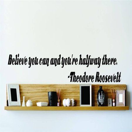 Custom Wall Decal Believe you can and you're halfway there. - Theodore Roosevelt Famous Inspirational Life Quote Vinyl Wall 6x36