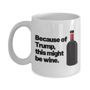 190d306ff Because Of Trump This Might Be Wine Funny Quote Ceramic Coffee & Tea Gift  Mug For