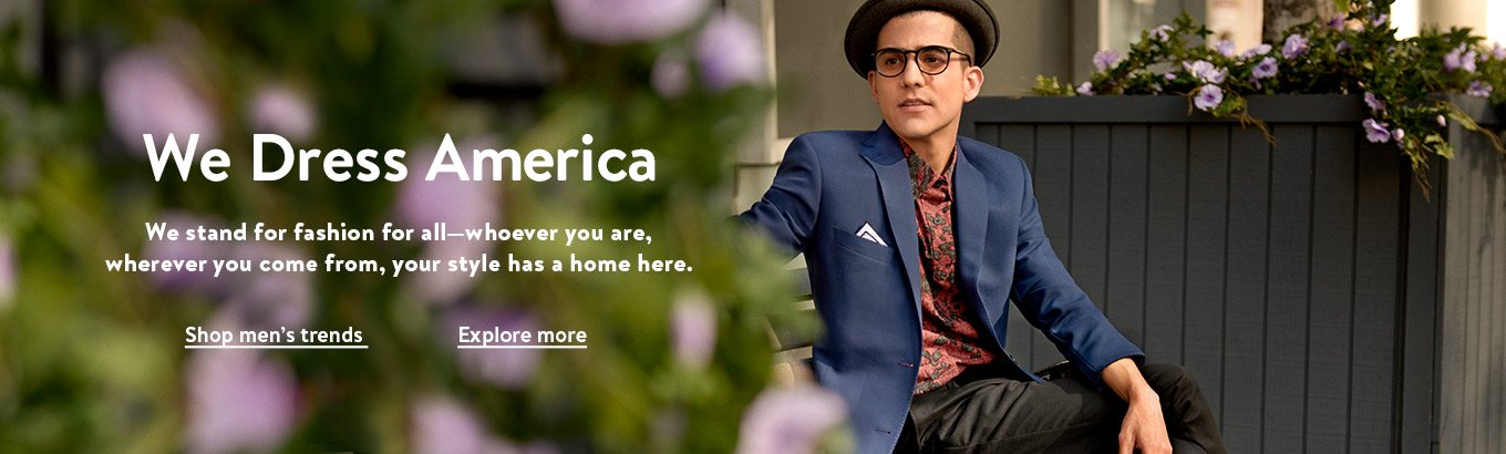 We dress America. We stand for fashion for all—whoever you are, wherever you come from, your style has a home here. Shop men's trends. Explore more.