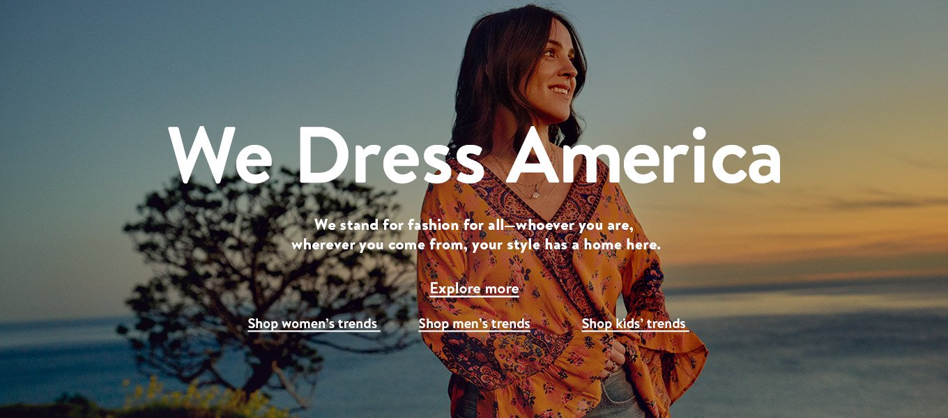 We Dress America. We stand for fashion for all—whoever you are, wherever you come from, your style has a home here. Explore more. Shop women's trends. Shop men's trends. Shop kids' trends.