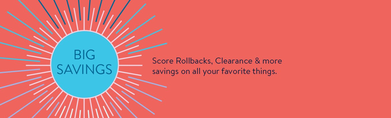 Big Savings. Score Rollbacks, Clearance & more savings on all your favorite things.