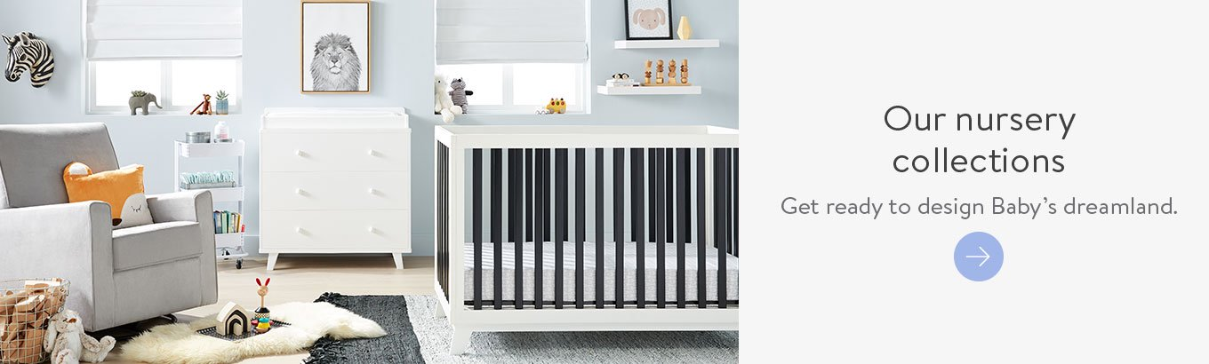 Our nursery collections Get ready to design Baby's dreamland.