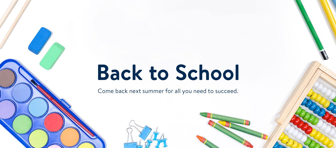 Back to school. Come back next summer for all you need to succeed.