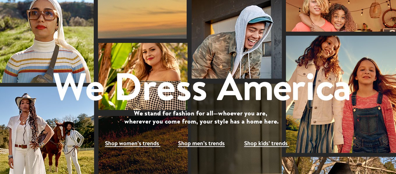 We dress America. We stand for fashion for all—whoever you are, wherever you come from, your style has a home here. Shop women's trends. Shop men's trends. Shop kids' trends.