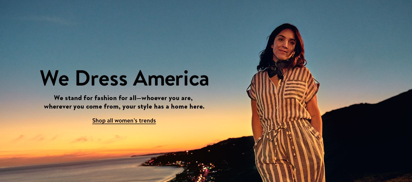 We dress America. We stand for fashion for all—whoever you are, wherever you come from, your style has a home here. Shop all women's trends.
