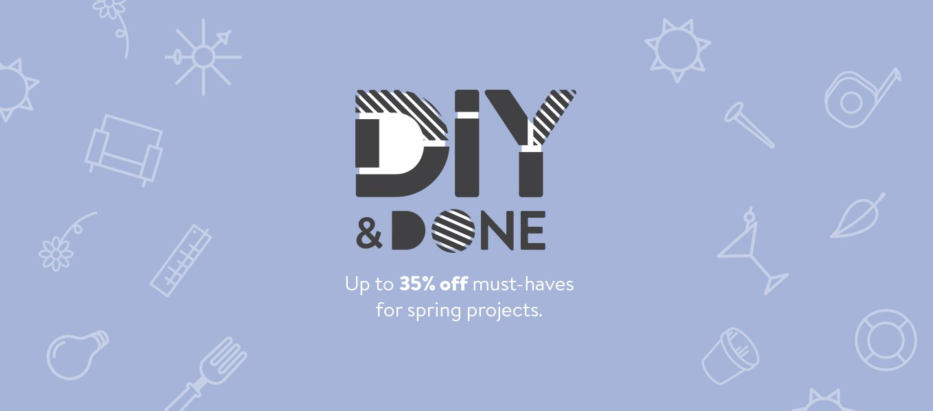 DIY and DONE. Save up to 35% on must-haves for spring projects.