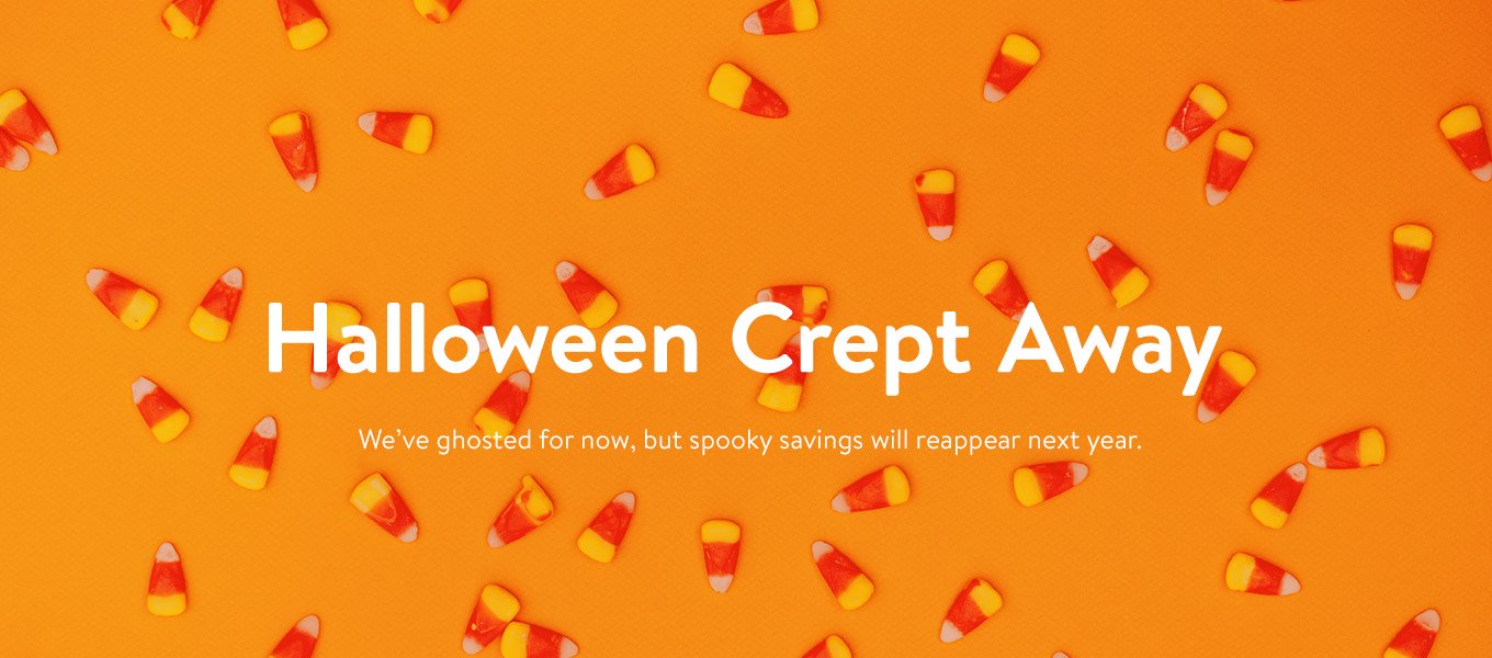 Halloween Crept Away. We've ghosted for now, but spooky savings will reappear next year.